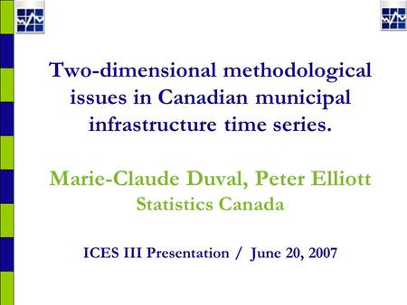 Two-dimensional methodological issues in Canadian municipal infrastructure time series. Marie-Claude Duval, Peter Elliott Statistics Canada ICES III Presentation.