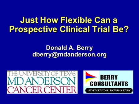 Just How Flexible Can a Prospective Clinical Trial Be? Donald A. Berry Donald A. Berry