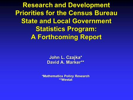 Research and Development Priorities for the Census Bureau State and Local Government Statistics Program: A Forthcoming Report John L. Czajka* David A.