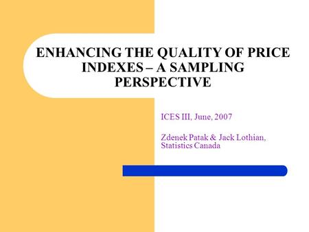 ICES III, June, 2007 Zdenek Patak & Jack Lothian, Statistics Canada ENHANCING THE QUALITY OF PRICE INDEXES – A SAMPLING PERSPECTIVE.
