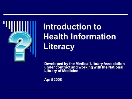 Introduction to Health Information Literacy Developed by the Medical Library Association under contract and working with the National Library of Medicine.