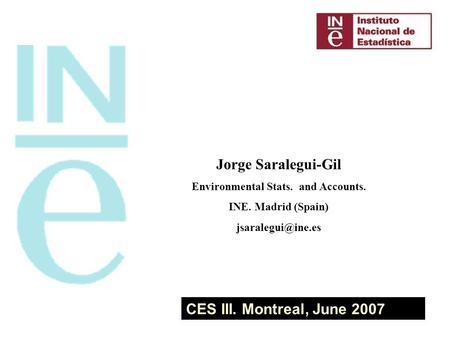 CES III. Montreal, June 2007 Jorge Saralegui-Gil Environmental Stats. and Accounts. INE. Madrid (Spain)