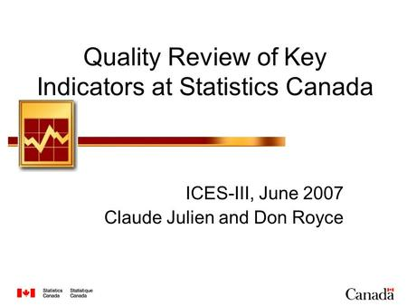 Quality Review of Key Indicators at Statistics Canada ICES-III, June 2007 Claude Julien and Don Royce.