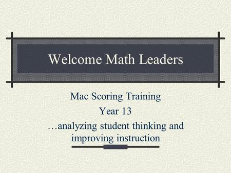 Welcome Math Leaders Mac Scoring Training Year 13 …analyzing student thinking and improving instruction.