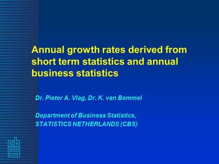 Annual growth rates derived from short term statistics and annual business statistics Dr. Pieter A. Vlag, Dr. K. van Bemmel Department of Business Statistics,