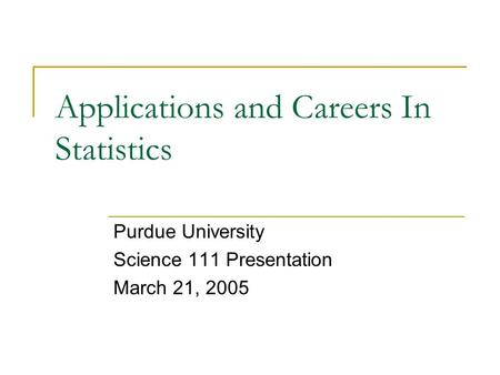 Applications and Careers In Statistics Purdue University Science 111 Presentation March 21, 2005.