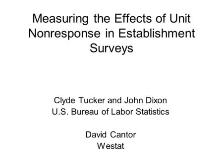 Measuring the Effects of Unit Nonresponse in Establishment Surveys Clyde Tucker and John Dixon U.S. Bureau of Labor Statistics David Cantor Westat.