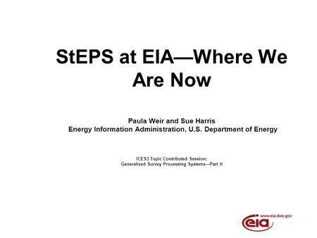StEPS at EIAWhere We Are Now Paula Weir and Sue Harris Energy Information Administration, U.S. Department of Energy ICES3 Topic Contributed Session: Generalized.