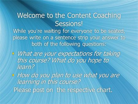 Welcome to the Content Coaching Sessions! While youre waiting for everyone to be seated, please write on a sentence strip your answer to both of the following.