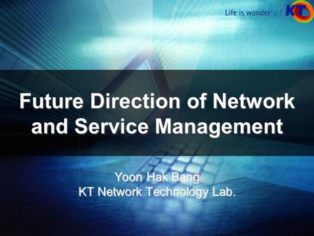 Future Direction of Network and Service Management Yoon Hak Bang KT Network Technology Lab.