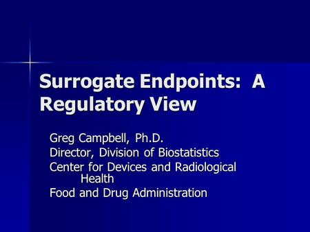 Surrogate Endpoints: A Regulatory View Greg Campbell, Ph.D. Director, Division of Biostatistics Center for Devices and Radiological Health Food and Drug.