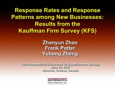 Response Rates and Response Patterns among New Businesses: Results from the Kauffman Firm Survey (KFS) Zhanyun Zhao Frank Potter Yuhong Zheng Third International.