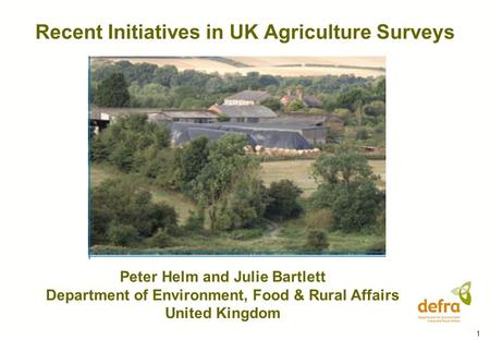 1 Recent Initiatives in UK Agriculture Surveys Peter Helm and Julie Bartlett Department of Environment, Food & Rural Affairs United Kingdom.