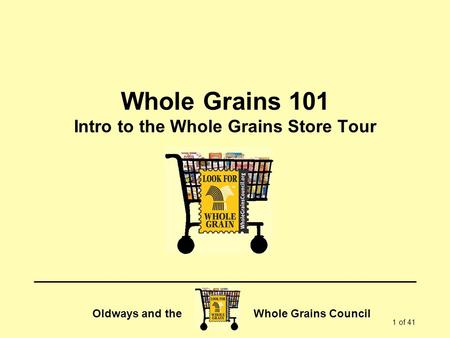Oldways and the Whole Grains Council 1 of 41 Whole Grains 101 Intro to the Whole Grains Store Tour.