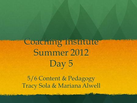 Coaching Institute Summer 2012 Day 5 5/6 Content & Pedagogy Tracy Sola & Mariana Alwell.
