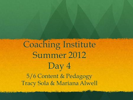 Coaching Institute Summer 2012 Day 4 5/6 Content & Pedagogy Tracy Sola & Mariana Alwell.