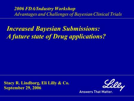 2006 FDA/Industry Workshop Advantages and Challenges of Bayesian Clinical Trials Increased Bayesian Submissions: A future state of Drug applications? Stacy.