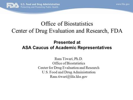 1 Office of Biostatistics Center of Drug Evaluation and Research, FDA Presented at ASA Caucus of Academic Representatives Ram Tiwari, Ph.D. Office of Biostatistics.