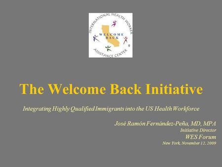 The Welcome Back Initiative Integrating Highly Qualified Immigrants into the US Health Workforce José Ramón Fernández-Peña, MD, MPA Initiative Director.