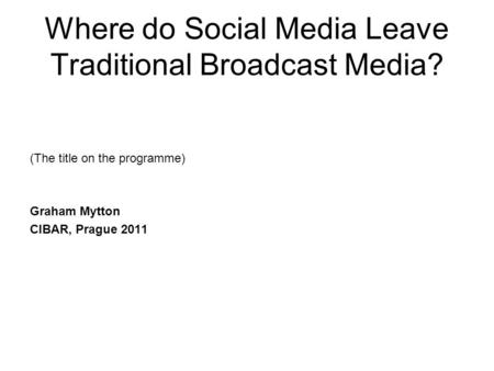 Where do Social Media Leave Traditional Broadcast Media? (The title on the programme) Graham Mytton CIBAR, Prague 2011.