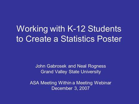 Working with K-12 Students to Create a Statistics Poster John Gabrosek and Neal Rogness Grand Valley State University ASA Meeting Within a Meeting Webinar.