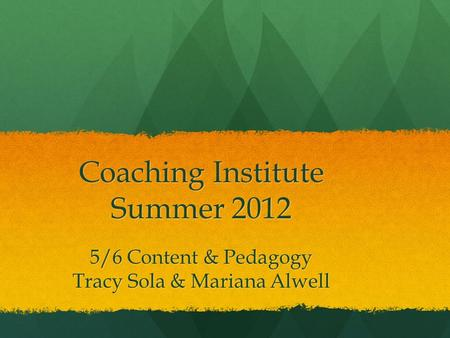Coaching Institute Summer 2012 5/6 Content & Pedagogy Tracy Sola & Mariana Alwell.