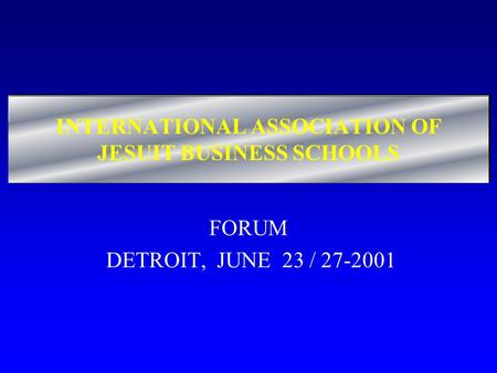 INTERNATIONAL ASSOCIATION OF JESUIT BUSINESS SCHOOLS FORUM DETROIT, JUNE 23 / 27-2001.
