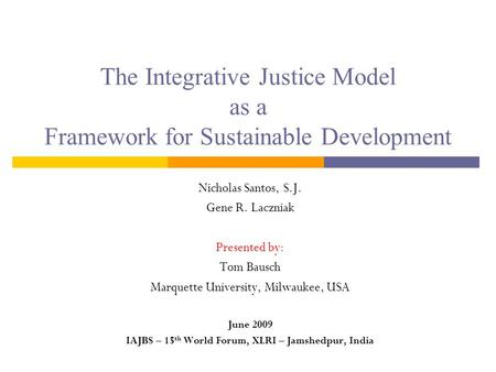 The Integrative Justice Model as a Framework for Sustainable Development Nicholas Santos, S.J. Gene R. Laczniak Presented by: Tom Bausch Marquette University,