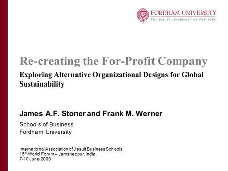Re-creating the For-Profit Company Exploring Alternative Organizational Designs for Global Sustainability James A.F. Stoner and Frank M. Werner Schools.