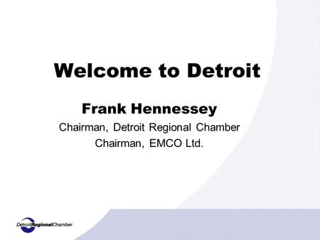 Welcome to Detroit Frank Hennessey Chairman, Detroit Regional Chamber Chairman, EMCO Ltd.