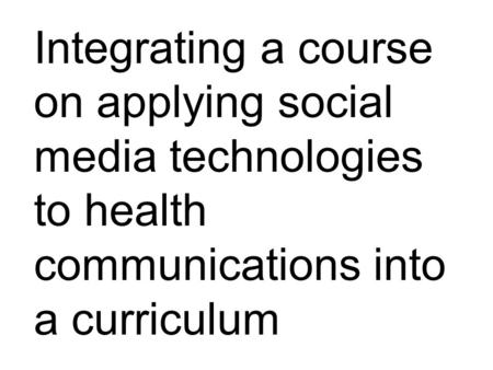 Integrating a course on applying social media technologies to health communications into a curriculum.