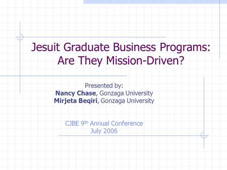 Jesuit Graduate Business Programs: Are They Mission-Driven? Presented by: Nancy Chase, Gonzaga University Mirjeta Beqiri, Gonzaga University CJBE 9 th.