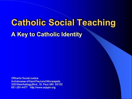 Catholic Social Teaching A Key to Catholic Identity Office for Social Justice Archdiocese of Saint Paul and Minneapolis 328 West Kellogg Blvd., St. Paul,