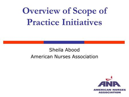 Overview of Scope of Practice Initiatives Sheila Abood American Nurses Association.