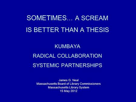 SOMETIMES … A SCREAM IS BETTER THAN A THESIS KUMBAYA RADICAL COLLABORATION SYSTEMIC PARTNERSHIPS James G. Neal Massachusetts Board of Library Commissioners.