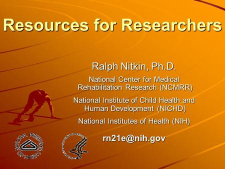 Resources for Researchers Ralph Nitkin, Ph.D. National Center for Medical Rehabilitation Research (NCMRR) Rehabilitation Research (NCMRR) National Institute.