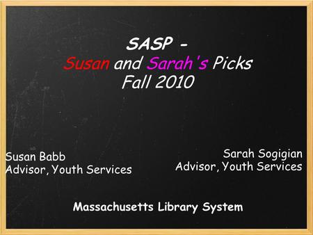 Susan Babb Advisor, Youth Services SASP - Susan and Sarah's Picks Fall 2010 Sarah Sogigian Advisor, Youth Services Massachusetts Library System.