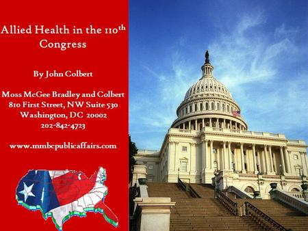 Allied Health in the 110 th Congress By John Colbert Moss McGee Bradley and Colbert 810 First Street, NW Suite 530 Washington, DC 20002 202-842-4723 www.mmbcpublicaffairs.com.