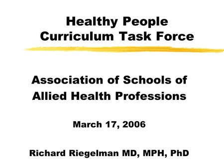 Healthy People Curriculum Task Force Association of Schools of Allied Health Professions March 17, 2006 Richard Riegelman MD, MPH, PhD.