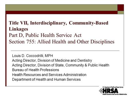 Title VII, Interdisciplinary, Community-Based Linkages Part D, Public Health Service Act Section 755: Allied Health and Other Disciplines Louis D. Coccodrilli,