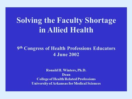 Solving the Faculty Shortage in Allied Health 9 th Congress of Health Professions Educators 4 June 2002 Ronald H. Winters, Ph.D. Dean College of Health.