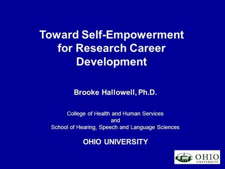 Toward Self-Empowerment for Research Career Development Brooke Hallowell, Ph.D. College of Health and Human Services and School of Hearing, Speech and.