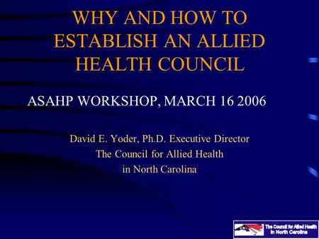 WHY AND HOW TO ESTABLISH AN ALLIED HEALTH COUNCIL ASAHP WORKSHOP, MARCH 16 2006 David E. Yoder, Ph.D. Executive Director The Council for Allied Health.