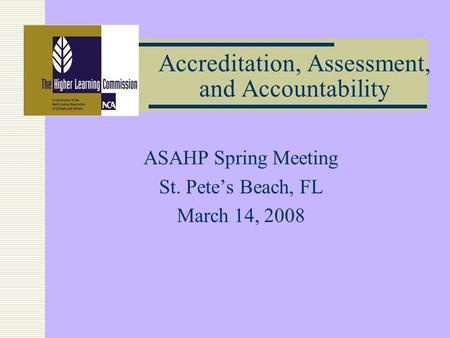 Accreditation, Assessment, and Accountability ASAHP Spring Meeting St. Petes Beach, FL March 14, 2008.