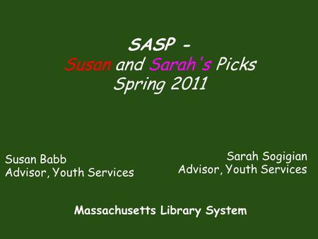 Susan Babb Advisor, Youth Services SASP - Susan and Sarah's Picks Spring 2011 Sarah Sogigian Advisor, Youth Services Massachusetts Library System.