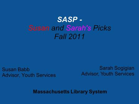 Susan Babb Advisor, Youth Services SASP - Susan and Sarah's Picks Fall 2011 Sarah Sogigian Advisor, Youth Services Massachusetts Library System.