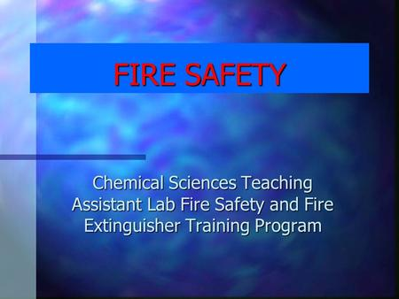 FIRE SAFETY Chemical Sciences Teaching Assistant Lab Fire Safety and Fire Extinguisher Training Program.