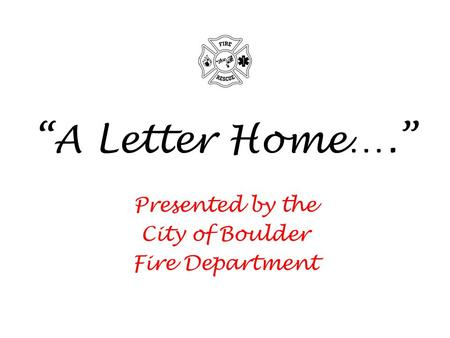 A Letter Home…. Presented by the City of Boulder Fire Department.