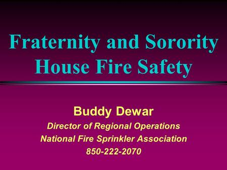 Fraternity and Sorority House Fire Safety Buddy Dewar Director of Regional Operations National Fire Sprinkler Association 850-222-2070.