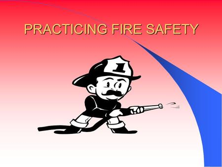 PRACTICING FIRE SAFETY. HOW FIRES START Fire is a chemical reaction involving rapid oxidation or burning of fuel. It needs three elements to occur. -Fuel: